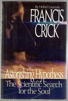 Astonishing Hypothesis; The Scientific Search for the Soul. Francis Crick.