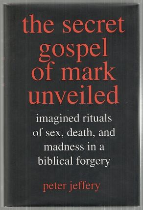 Secret Gospel of Mark Unveiled; Imagined Rituals of Sex, Death, and Madness in a biblical...