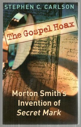"Gospel Hoax; Morton Smith;s Invention of ""Secret Mark"" Stephen C. Carlson"
