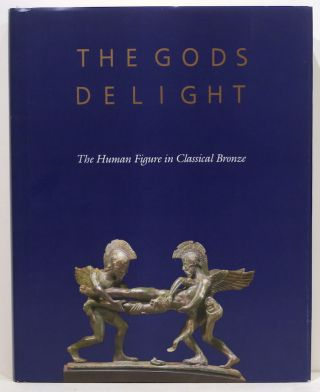 Gods Delight; The Human Figure in Classical Bronze. Arielle P. Kozloff, David Gordon Mitten,...