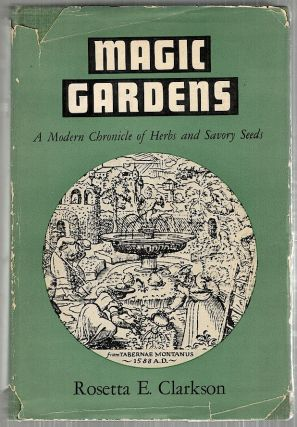 Magic Gardens; A Modern Chronicle of Herbs and Savory Seeds. Rosetta E. Clarkson