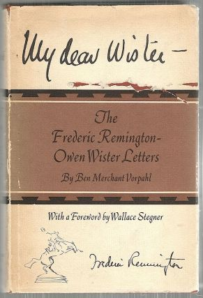 My Dear Wister; The Frederic Remington-Owen Wister Letters. Ben Merchant Vorpahl
