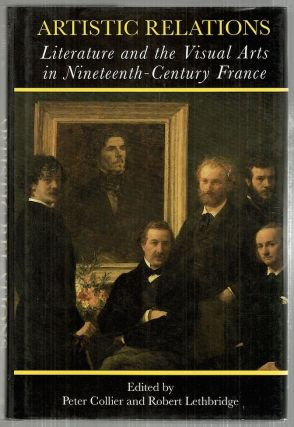 Artistic Relations; Literature and the Visual Arts in Nineteenth-Century France. Peter Collier, Robert Lethbridge.