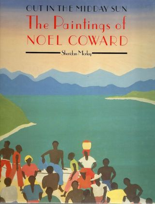 Out in the Midday Sun; The Paintings of Noel Coward. Sheridan Morley