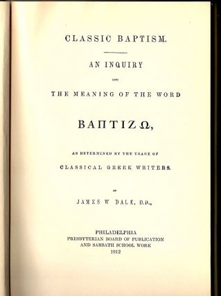 Classic Baptism; An Inquiry into the Meaning of the Word Baptizo as Determined by the Usage of Classical Greek Writers. James W. Dale.