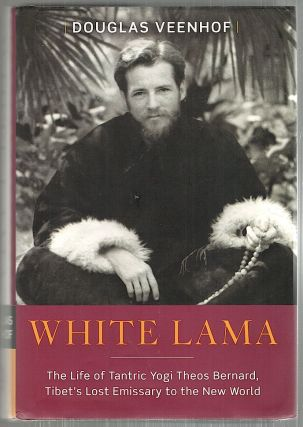 White Lama; The Life of Tantric Yogi Theos Bernard, Tibet's Lost Emissary to the New World....
