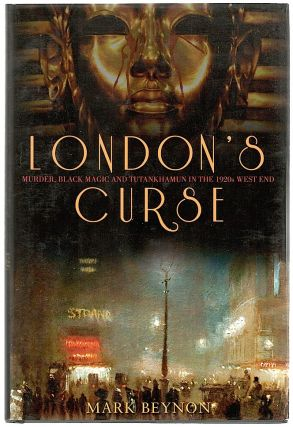 London's Curse; Murder, Black Magic and Tutankhamun in the 1920s West End. Mark Beynon