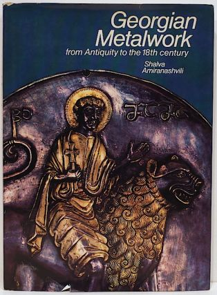 Georgian Metalwork; From Antiquity to the 18th Century. Shalva Amiranashvili
