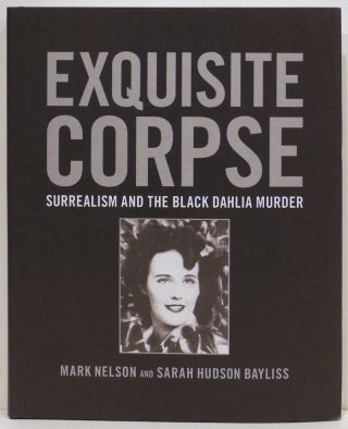 Exquisite Corpse; Surrealism and the Black Dahlia Murder. Mark Nelson, Sarah Hudson Bayliss.