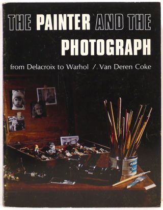 Painter and the Photograph; From Delacroix to Warhol. Van Deren Coke
