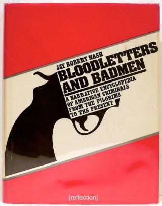 Bloodletters and Badmen; A Narrative Encyclopedia of American Criminals from the Pilgrims to the Present. Jay Robert Nash.