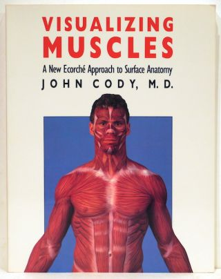 Visualizing Muscles; A New Ecorché Approach to Surface Anatomy. John Cody