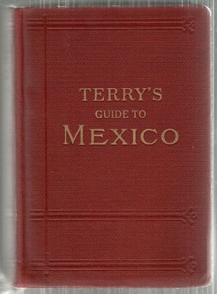 Terry's Guide to Mexico; The New Standard Guidebook to the Mexican Republic. T. Philip Terry