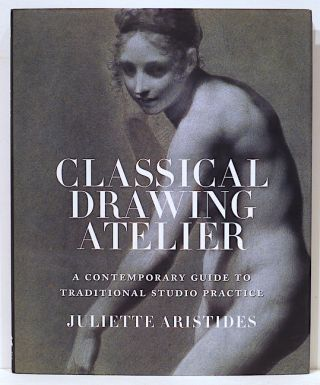 Classical Drawing Atelier; A Contemporary Guide to Traditional Studio Practice. Juliette Aristides