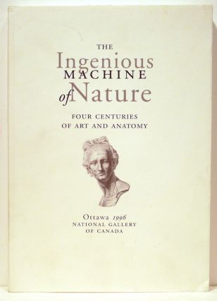 Ingenious Machine of Nature; Four Centuries of Art and Anatomy. Mimi Ccazort, Monique Kornell, K....