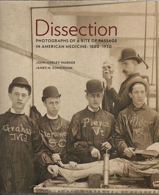 Dissection; Photographs of a Rite of Passage in American Medicine 1880-1930. John Harley Warner, James E. Edmonson.
