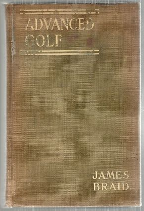 Advanced Golf; Hints and Instruction for Progressive Players. James Braid