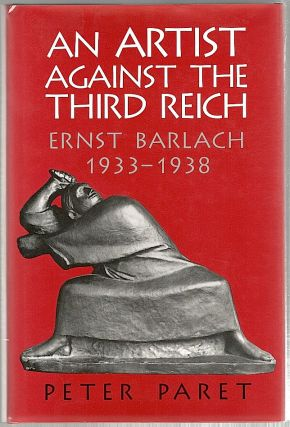 Artist Against the Third Reich; Ernest Barlach, 1933-1938. Peter Paret.