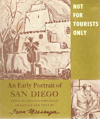 Not For Tourists Only; An Early Portrait of San Diego From an Artist's Portfolio. Ivan Messenger