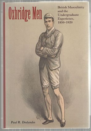 Oxbridge Men; British Masculinity and the Undergraduate Experience, 1850-1920. Paul R. Deslandes