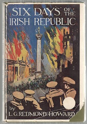 Six Days of the Irish Republic; A Narrative and Critical Account of the Latest Phase of Irish...