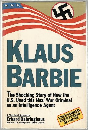 Klaus Barbie; The Shocking Story of How the U.S. Used This Nazi War Criminal as an Intelligence...