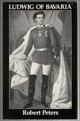 Ludwig of Bavaria; A Verse Biography and a Play for Single Performer. Robert Peters