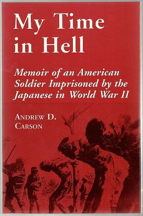 My Time in Hell; Memoir of an American Soldier Imprisoned by the Japanese in World War II. Andrew D. Carson.