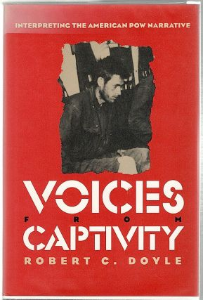Voices from Captivity; Interpreting the American POW Narrative. Robert C. Doyle.