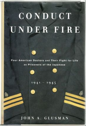 Conduct Under Fire; Four American Doctors and Their Fight for Life as Prisoners of the Japanese, 1941-1945. John A. Glusman.